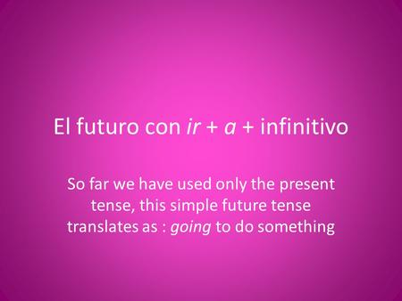 El futuro con ir + a + infinitivo So far we have used only the present tense, this simple future tense translates as : going to do something.