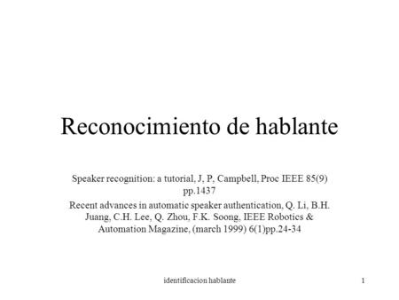 Identificacion hablante1 Reconocimiento de hablante Speaker recognition: a tutorial, J, P, Campbell, Proc IEEE 85(9) pp.1437 Recent advances in automatic.