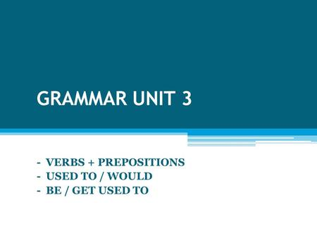 GRAMMAR UNIT 3 - VERBS + PREPOSITIONS - USED TO / WOULD - BE / GET USED TO.
