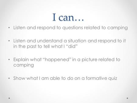 "I can… Listen and respond to questions related to camping Listen and understand a situation and respond to it in the past to tell what I ""did"" Explain."