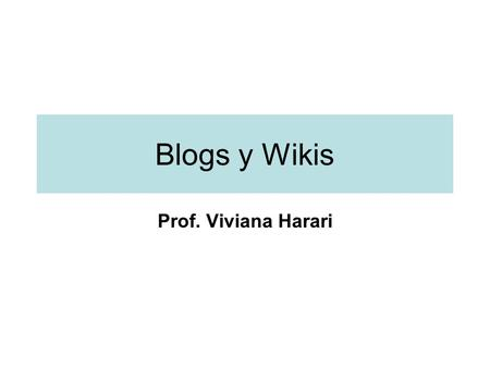 "Blogs y Wikis Prof. Viviana Harari. Blogs y Wikis Blogs: –Son Websites ""personales"" que contiene información ingresada cronológicamente. –Lo último ingresado."