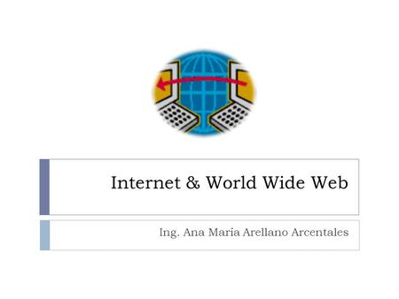 Internet & World Wide Web Ing. Ana María Arellano Arcentales.