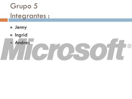 Grupo 5 Integrantes : Jenny Ingrid Andres.  Microsoft Corporation es una empresa multinacional estadounidense, fundada en 1975 por Bill Gates y Paul.