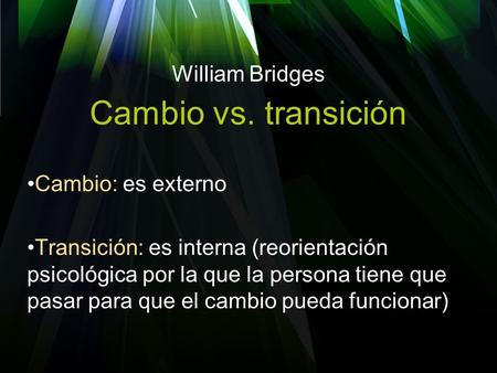Cambio vs. transición William Bridges Cambio: es externo