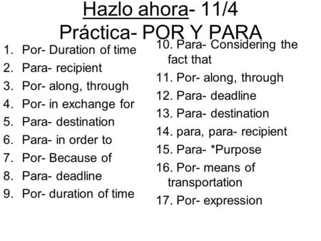 Hazlo ahora- 11/4 Práctica- POR Y PARA 1.Por- Duration of time 2.Para- recipient 3.Por- along, through 4.Por- in exchange for 5.Para- destination 6.Para-