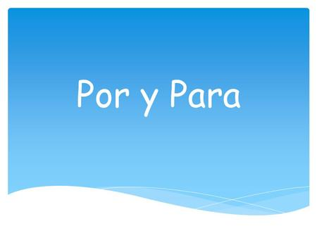 "Por y Para.  P urpose: ""in order to"": used together with an infinitive.  E ffect that something has on something else.  R ecipient  F uture dates,"