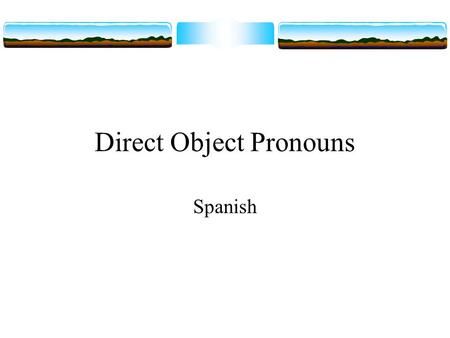 Direct Object Pronouns Spanish. Direct objects  In this presentation we are going to look at another set of pronouns. To begin with, think of one way.