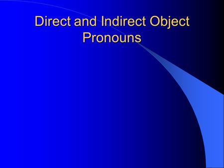 Direct and Indirect Object Pronouns Direct Object Pronouns The object that DIRECTLY receives the action of the verb is called the Direct Object. What?