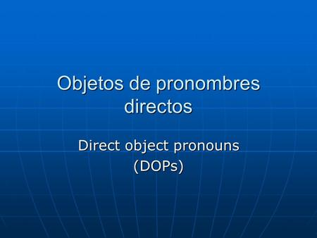 Objetos de pronombres directos Direct object pronouns (DOPs)