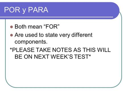 "POR y PARA Both mean ""FOR"" Are used to state very different components. *PLEASE TAKE NOTES AS THIS WILL BE ON NEXT WEEK'S TEST*"