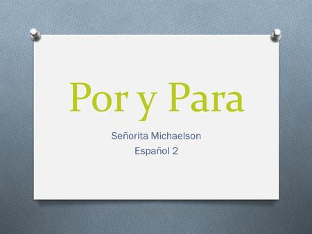 Por y Para Señorita Michaelson Español 2. English Grammar Connection: In English, the preposition for can indicate cause (Thanks for your help) or destination.