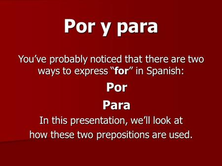 "Por y para You've probably noticed that there are two ways to express ""for"" in Spanish: PorPara In this presentation, we'll look at how these two prepositions."