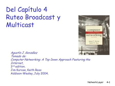 Network Layer4-1 Del Capítulo 4 Ruteo Broadcast y Multicast Agustín J. González Tomado de: Computer Networking: A Top Down Approach Featuring the Internet,