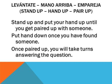 LEVÁNTATE – MANO ARRIBA – EMPAREJA (STAND UP – HAND UP – PAIR UP) Stand up and put your hand up until you get paired up with someone. Put hand down once.