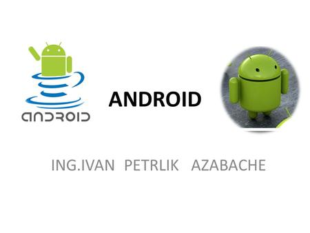 ANDROID ING.IVAN PETRLIK AZABACHE. COMPONENTES BASICOS DE TIPO VIEW FORM WIDGETS.