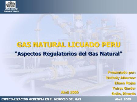 "ESPECIALIZACION GERENCIA EN EL NEGOCIO DEL GAS Abril 2009 UNIVERSIDAD SIMON BOLIVAR GAS NATURAL LICUADO PERU ""Aspectos Regulatorios del Gas Natural"" GAS."
