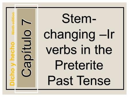 Capítulo 7 Stem- changing –Ir verbs in the Preterite Past Tense Dicho y hecho Ninth edition.