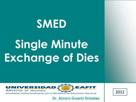 Dr. Alvaro Guarín Grisales 2007 SMED Single Minute Exchange of Dies 2012.