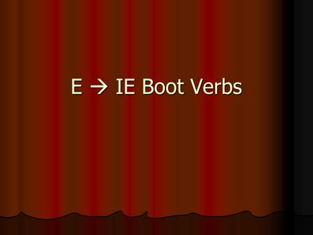 "E  IE Boot Verbs. We already know 2 E  IE verbs:________ AND _________ TENER These 2 verbs are _____________. The ""YO"" form is not in the boot. These."