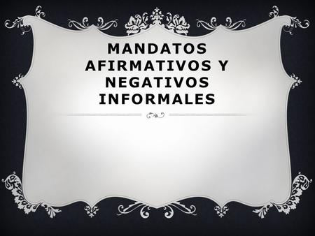 MANDATOS AFIRMATIVOS Y NEGATIVOS INFORMALES. WHAT ARE THEY USED FOR?  To tell someone you are familiar with (someone you can use the tú form with) to.