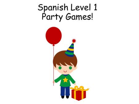 Spanish Level 1 Party Games! First Level Significant Aspects of Learning Use language in a range of contexts and across learning Continue to develop.