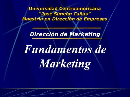 "Universidad Centroamericana ""José Simeón Cañas"" Maestría en Dirección de Empresas Dirección de Marketing Fundamentos de Marketing."