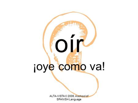 Oír ¡oye como va! ALTA-VISTA © 2006, A school of SPANISH Language.