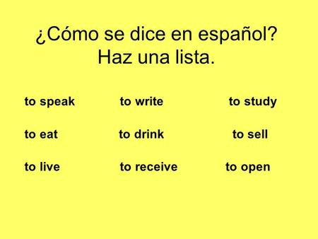 ¿Cómo se dice en español? Haz una lista. to speak to write to study to eat to drink to sell to live to receive to open.