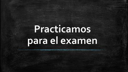 Practicamos para el examen Tú necesitas: On your whiteboard, write your answer then hold it up and wait for the correct answer to be revealed. Do try.