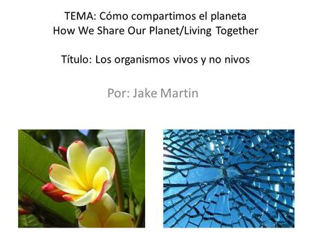 TEMA: Cómo compartimos el planeta How We Share Our Planet/Living Together Título: Los organismos vivos y no nivos Por: Jake Martin.