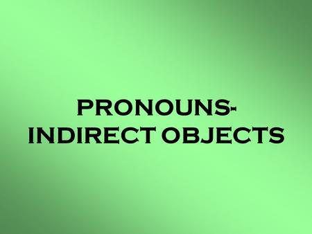 PRONOUNS- INDIRECT OBJECTS. Que son Pronouns- Indirect Objects??? Pronouns-Indirect Object are the people or things in a sentence to whom, what, or action.