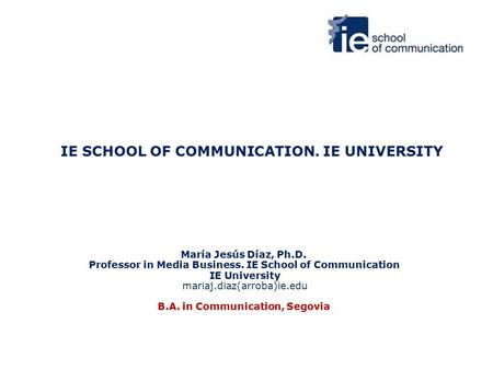 IE SCHOOL OF COMMUNICATION. IE UNIVERSITY María Jesús Díaz, Ph.D. Professor in Media Business. IE School of Communication IE University mariaj.diaz(arroba)ie.edu.