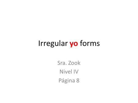 Irregular yo forms Sra. Zook Nivel IV Página 8. ¿Recuerdas? Algunos verbos son irregulares en el presente solo en la forma de yo. Do you remember? Some.