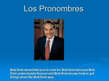 Los Pronombres Bob Dole would like you to vote for Bob Dole because Bob Dole understands Kansas and Bob Dole knows how to get things done the Bob Dole.