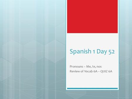 Spanish 1 Day 52 Pronouns – Me, te, nos Review of Vocab 6A – QUIZ 6A.