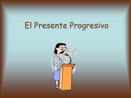 El Presente Progresivo. El presente progresivo describe una acción que pasa en este momento. Significa: someone is …ing something AHORA Ej: I am teaching.