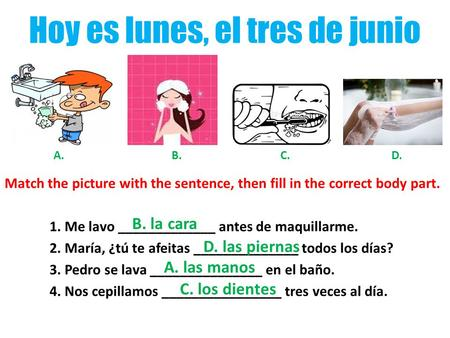 Hoy es lunes, el tres de junio Match the picture with the sentence, then fill in the correct body part. 1. Me lavo _____________ antes de maquillarme.
