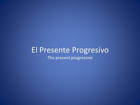 El Presente Progresivo The present progressive. Used when actions are currently in progress.