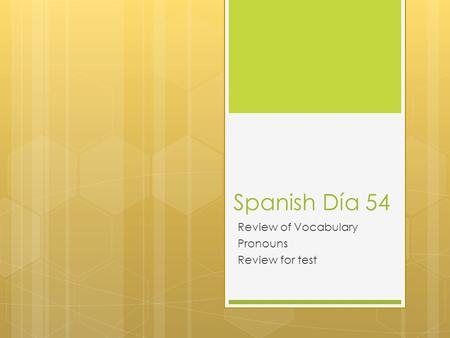 Spanish Día 54 Review of Vocabulary Pronouns Review for test.