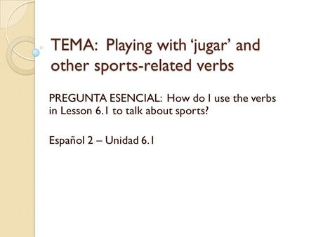 TEMA: Playing with 'jugar' and other sports-related verbs PREGUNTA ESENCIAL: How do I use the verbs in Lesson 6.1 to talk about sports? Español 2 – Unidad.