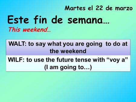 "Este fin de semana… This weekend… Martes el 22 de marzo WALT: to say what you are going to do at the weekend WILF: to use the future tense with ""voy a"""