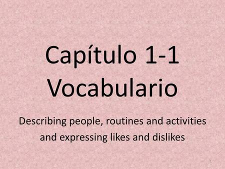 Capítulo 1-1 Vocabulario Describing people, routines and activities and expressing likes and dislikes 1.