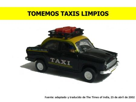 TOMEMOS TAXIS LIMPIOS Fuente: adaptado y traducido de The Times of India, 25 de abril de 2002.