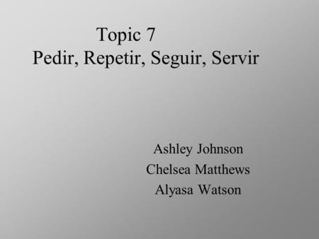 Topic 7 Pedir, Repetir, Seguir, Servir Ashley Johnson Chelsea Matthews Alyasa Watson.