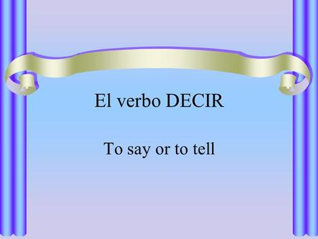 El verbo DECIR To say or to tell. El verbo DECIR The verb decir, meaning to say or to tell, is irregular in the present tense.