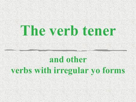 The verb tener and other verbs with irregular yo forms.