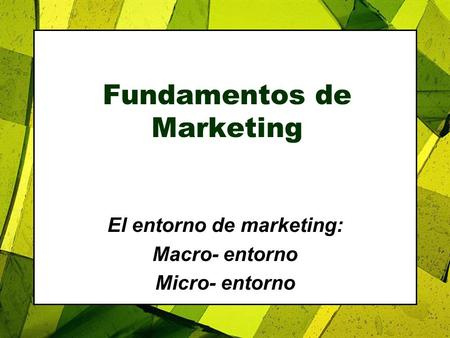 Fundamentos de Marketing El entorno de marketing: Macro- entorno Micro- entorno.