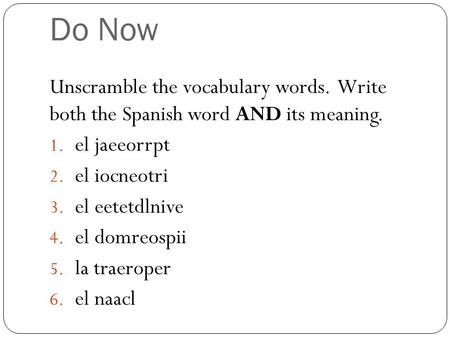 Do Now Unscramble the vocabulary words. Write both the Spanish word AND its meaning. 1. el jaeeorrpt 2. el iocneotri 3. el eetetdlnive 4. el domreospii.