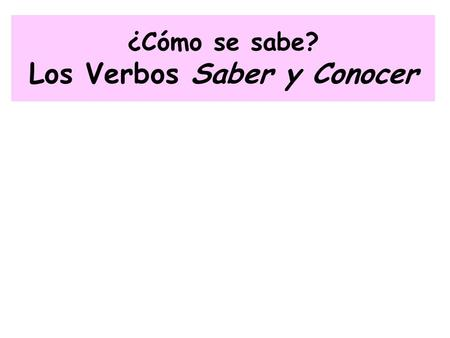 ¿Cómo se sabe? Los Verbos Saber y Conocer. El Verbo Saber Used when someone knows… Datos (Facts) Información Cómo hacer algo (How to do something)