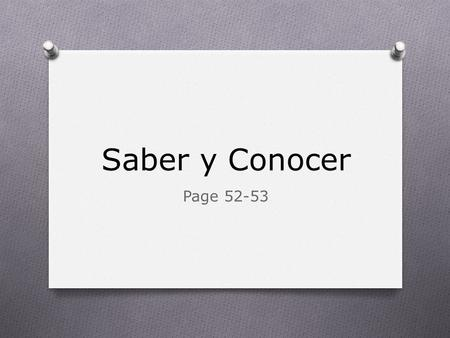 Saber y Conocer Page 52-53. Saber and Conocer both mean: O To know.